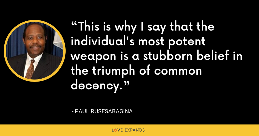 This is why I say that the individual's most potent weapon is a stubborn belief in the triumph of common decency. - Paul Rusesabagina