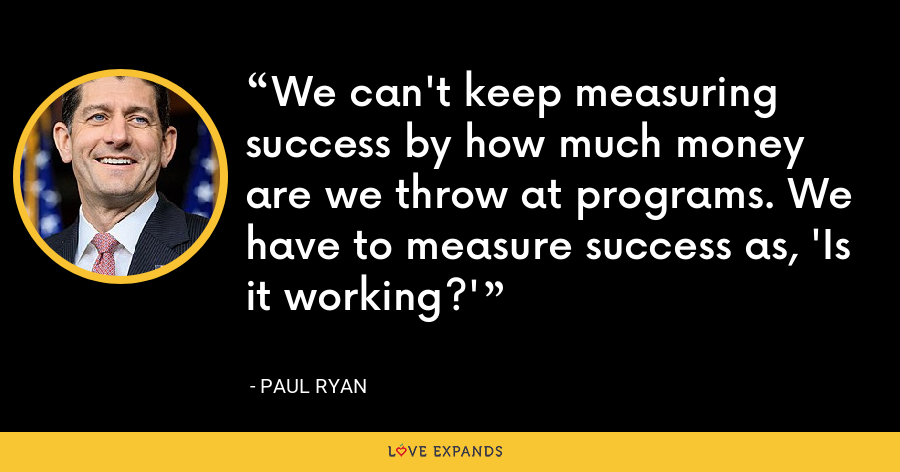 We can't keep measuring success by how much money are we throw at programs. We have to measure success as, 'Is it working?' - Paul Ryan