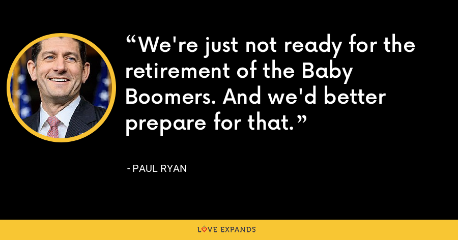 We're just not ready for the retirement of the Baby Boomers. And we'd better prepare for that. - Paul Ryan