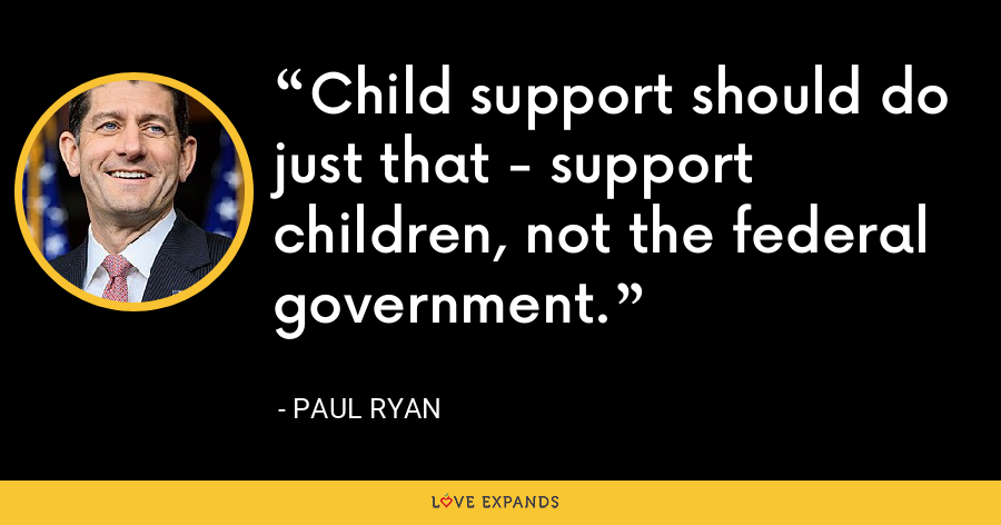 Child support should do just that - support children, not the federal government. - Paul Ryan