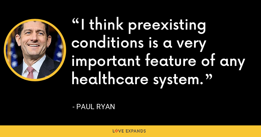 I think preexisting conditions is a very important feature of any healthcare system. - Paul Ryan