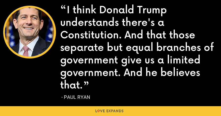 I think Donald Trump understands there's a Constitution. And that those separate but equal branches of government give us a limited government. And he believes that. - Paul Ryan