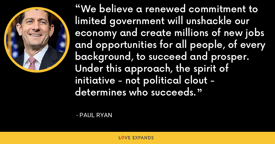 We believe a renewed commitment to limited government will unshackle our economy and create millions of new jobs and opportunities for all people, of every background, to succeed and prosper. Under this approach, the spirit of initiative - not political clout - determines who succeeds. - Paul Ryan