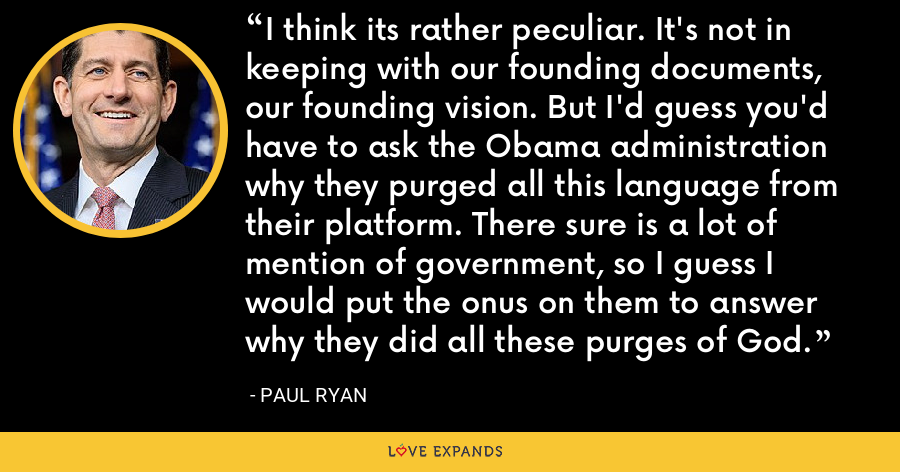 I think its rather peculiar. It's not in keeping with our founding documents, our founding vision. But I'd guess you'd have to ask the Obama administration why they purged all this language from their platform. There sure is a lot of mention of government, so I guess I would put the onus on them to answer why they did all these purges of God. - Paul Ryan