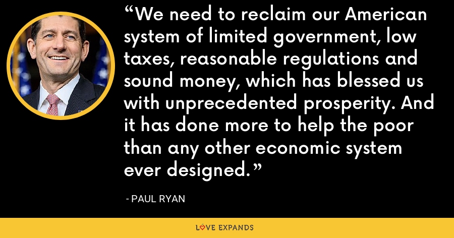 We need to reclaim our American system of limited government, low taxes, reasonable regulations and sound money, which has blessed us with unprecedented prosperity. And it has done more to help the poor than any other economic system ever designed. - Paul Ryan