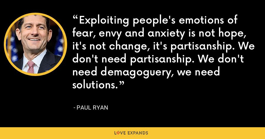 Exploiting people's emotions of fear, envy and anxiety is not hope, it's not change, it's partisanship. We don't need partisanship. We don't need demagoguery, we need solutions. - Paul Ryan