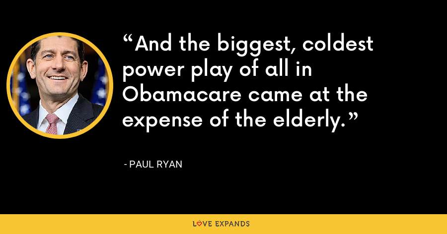 And the biggest, coldest power play of all in Obamacare came at the expense of the elderly. - Paul Ryan