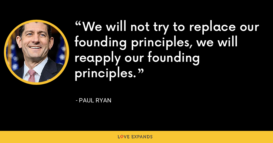 We will not try to replace our founding principles, we will reapply our founding principles. - Paul Ryan