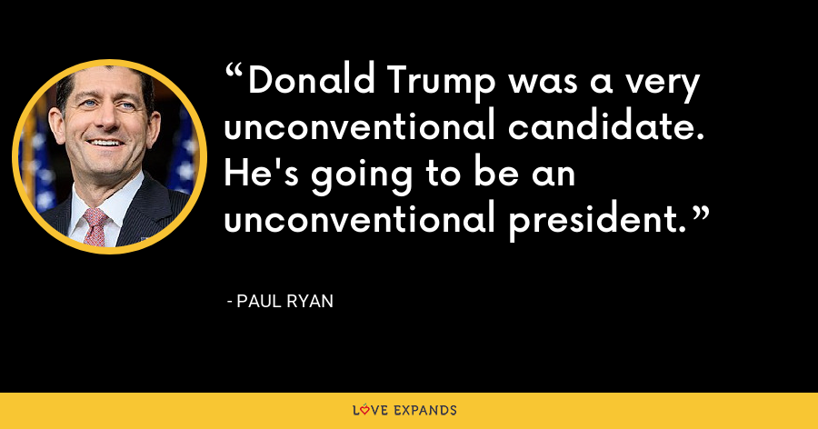 Donald Trump was a very unconventional candidate. He's going to be an unconventional president. - Paul Ryan