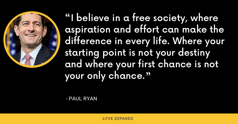 I believe in a free society, where aspiration and effort can make the difference in every life. Where your starting point is not your destiny and where your first chance is not your only chance. - Paul Ryan