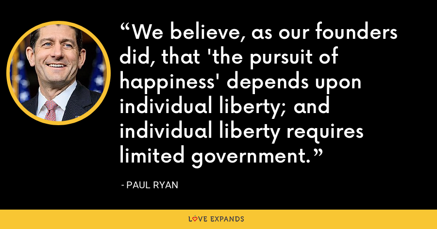 We believe, as our founders did, that 'the pursuit of happiness' depends upon individual liberty; and individual liberty requires limited government. - Paul Ryan