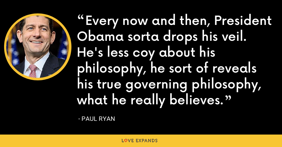 Every now and then, President Obama sorta drops his veil. He's less coy about his philosophy, he sort of reveals his true governing philosophy, what he really believes. - Paul Ryan