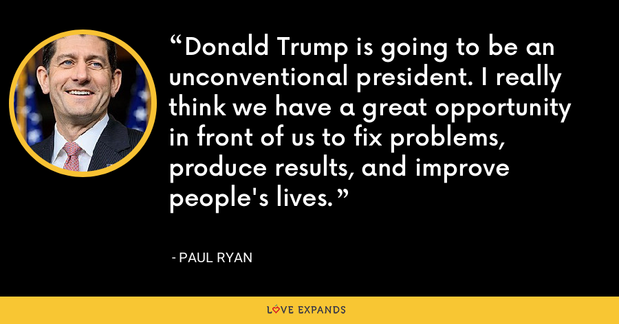 Donald Trump is going to be an unconventional president. I really think we have a great opportunity in front of us to fix problems, produce results, and improve people's lives. - Paul Ryan