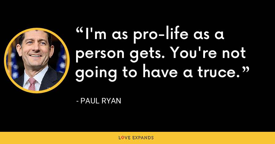 I'm as pro-life as a person gets. You're not going to have a truce. - Paul Ryan