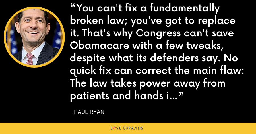 You can't fix a fundamentally broken law; you've got to replace it. That's why Congress can't save Obamacare with a few tweaks, despite what its defenders say. No quick fix can correct the main flaw: The law takes power away from patients and hands it to bureaucrats. - Paul Ryan