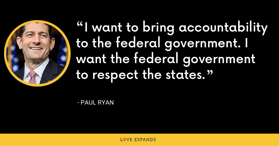 I want to bring accountability to the federal government. I want the federal government to respect the states. - Paul Ryan