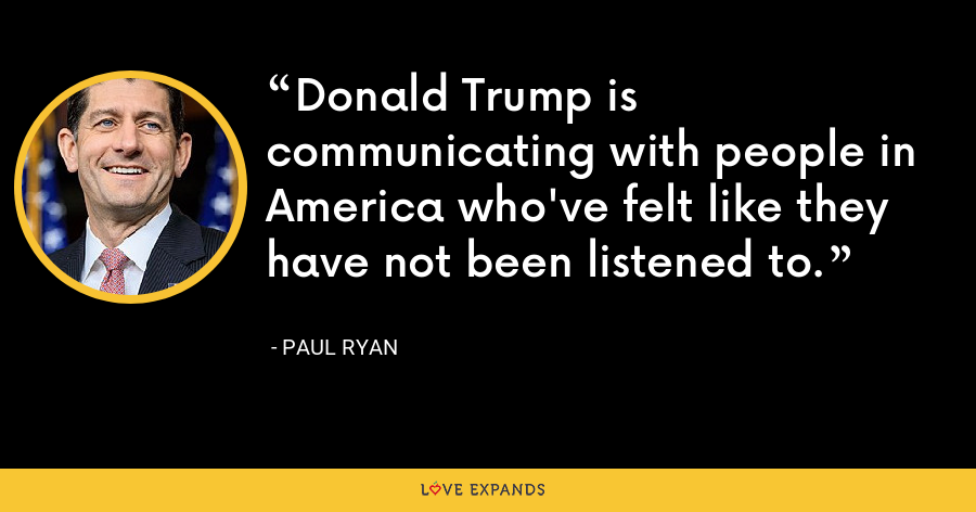 Donald Trump is communicating with people in America who've felt like they have not been listened to. - Paul Ryan