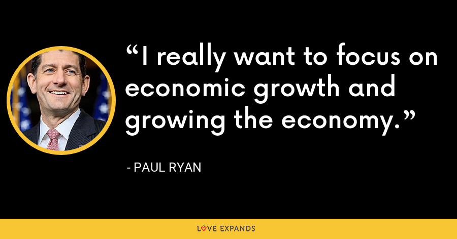 I really want to focus on economic growth and growing the economy. - Paul Ryan