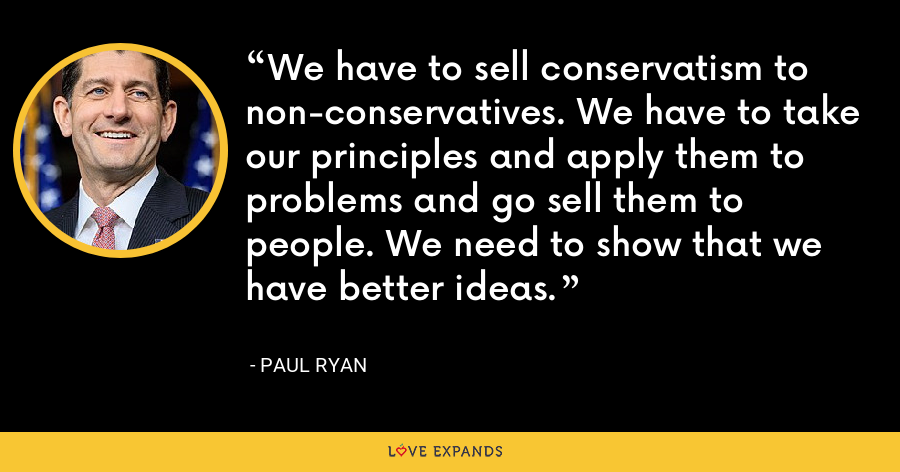 We have to sell conservatism to non-conservatives. We have to take our principles and apply them to problems and go sell them to people. We need to show that we have better ideas. - Paul Ryan
