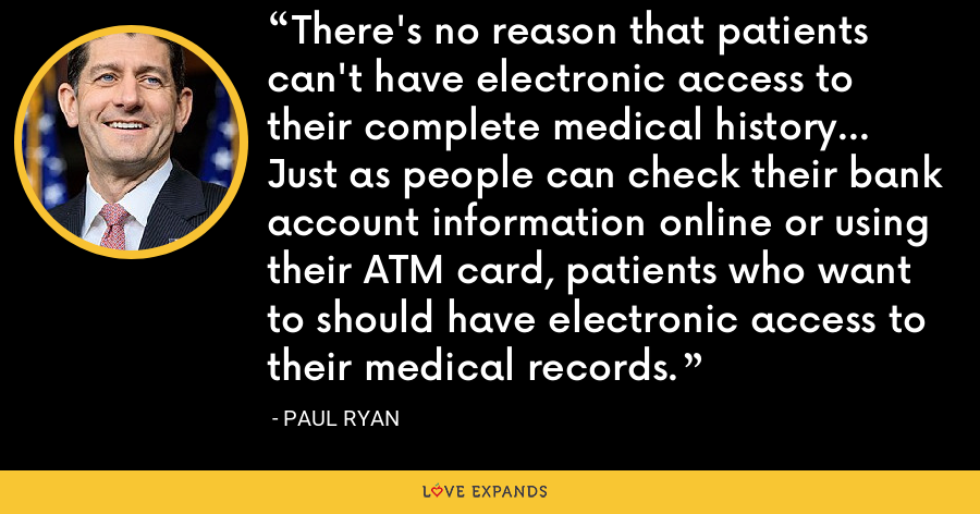There's no reason that patients can't have electronic access to their complete medical history... Just as people can check their bank account information online or using their ATM card, patients who want to should have electronic access to their medical records. - Paul Ryan