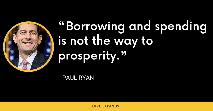 Borrowing and spending is not the way to prosperity. - Paul Ryan