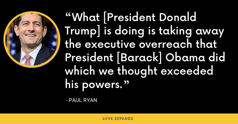 What [President Donald Trump] is doing is taking away the executive overreach that President [Barack] Obama did which we thought exceeded his powers. - Paul Ryan