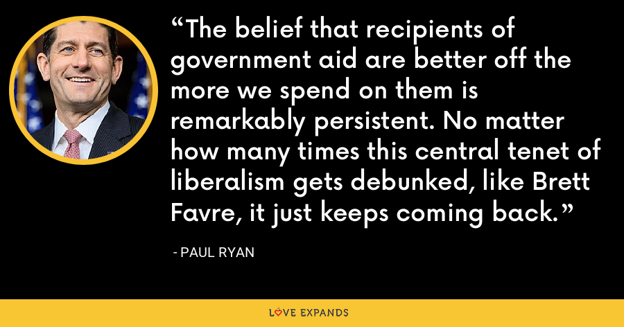 The belief that recipients of government aid are better off the more we spend on them is remarkably persistent. No matter how many times this central tenet of liberalism gets debunked, like Brett Favre, it just keeps coming back. - Paul Ryan