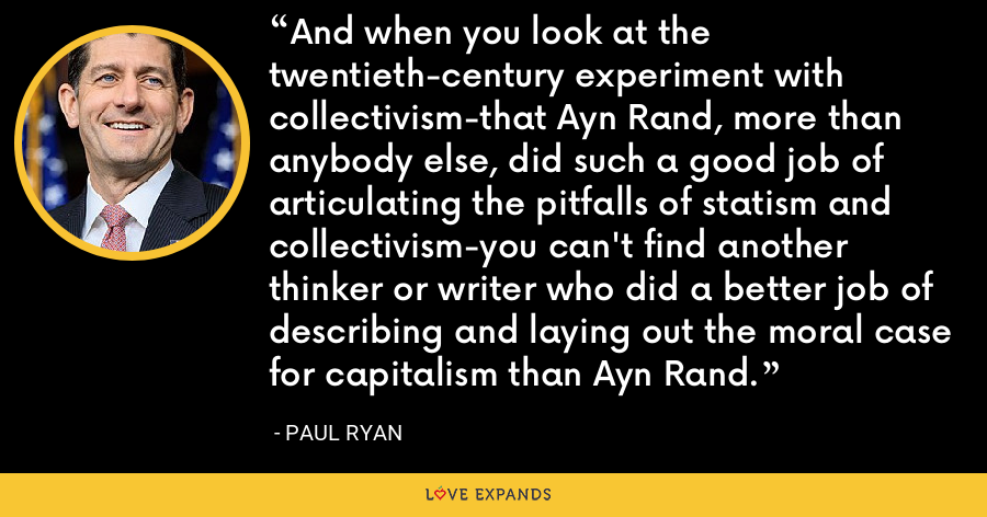 And when you look at the twentieth-century experiment with collectivism-that Ayn Rand, more than anybody else, did such a good job of articulating the pitfalls of statism and collectivism-you can't find another thinker or writer who did a better job of describing and laying out the moral case for capitalism than Ayn Rand. - Paul Ryan