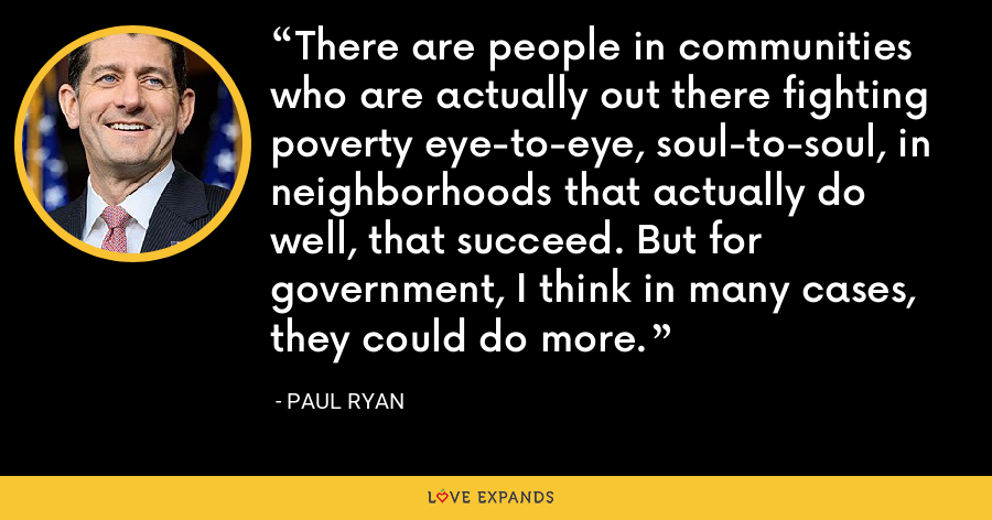 There are people in communities who are actually out there fighting poverty eye-to-eye, soul-to-soul, in neighborhoods that actually do well, that succeed. But for government, I think in many cases, they could do more. - Paul Ryan