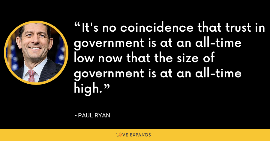 It's no coincidence that trust in government is at an all-time low now that the size of government is at an all-time high. - Paul Ryan