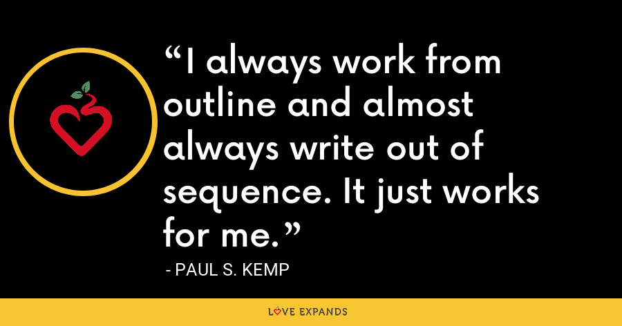 I always work from outline and almost always write out of sequence. It just works for me. - Paul S. Kemp