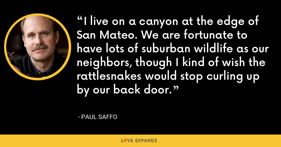 I live on a canyon at the edge of San Mateo. We are fortunate to have lots of suburban wildlife as our neighbors, though I kind of wish the rattlesnakes would stop curling up by our back door. - Paul Saffo