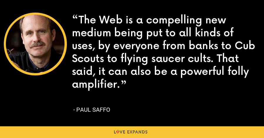 The Web is a compelling new medium being put to all kinds of uses, by everyone from banks to Cub Scouts to flying saucer cults. That said, it can also be a powerful folly amplifier. - Paul Saffo
