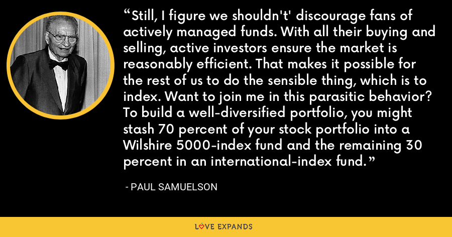 Still, I figure we shouldn't' discourage fans of actively managed funds. With all their buying and selling, active investors ensure the market is reasonably efficient. That makes it possible for the rest of us to do the sensible thing, which is to index. Want to join me in this parasitic behavior? To build a well-diversified portfolio, you might stash 70 percent of your stock portfolio into a Wilshire 5000-index fund and the remaining 30 percent in an international-index fund. - Paul Samuelson