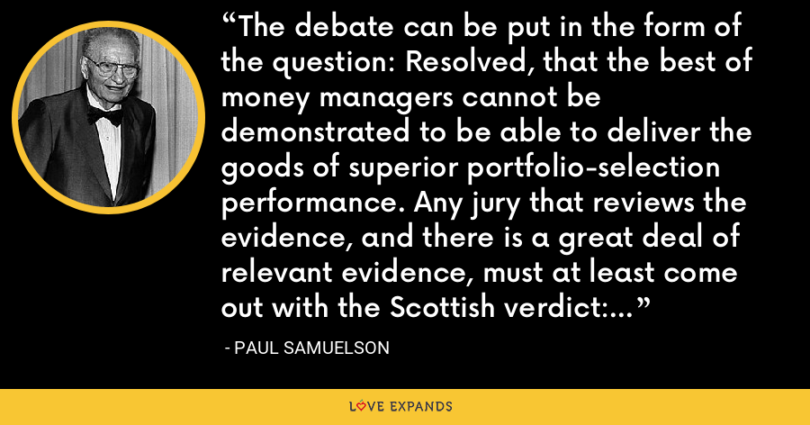 The debate can be put in the form of the question: Resolved, that the best of money managers cannot be demonstrated to be able to deliver the goods of superior portfolio-selection performance. Any jury that reviews the evidence, and there is a great deal of relevant evidence, must at least come out with the Scottish verdict: Superior investment performance is unproved. - Paul Samuelson