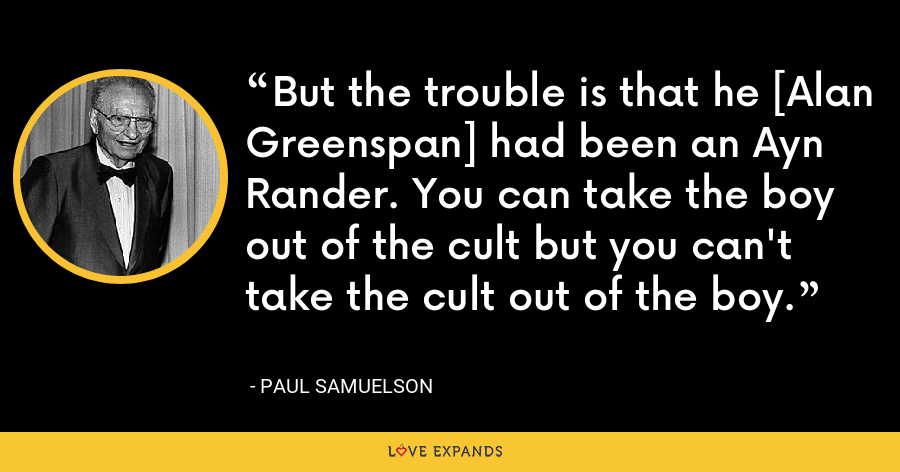 But the trouble is that he [Alan Greenspan] had been an Ayn Rander. You can take the boy out of the cult but you can't take the cult out of the boy. - Paul Samuelson