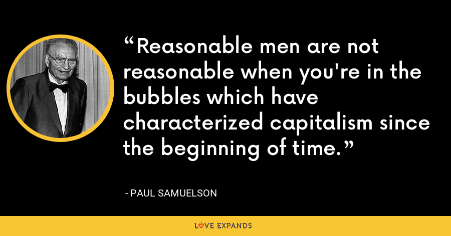 Reasonable men are not reasonable when you're in the bubbles which have characterized capitalism since the beginning of time. - Paul Samuelson