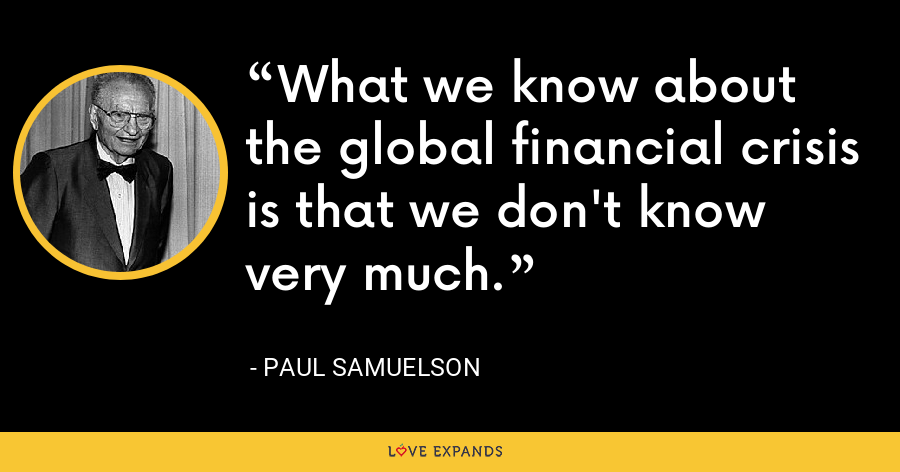 What we know about the global financial crisis is that we don't know very much. - Paul Samuelson