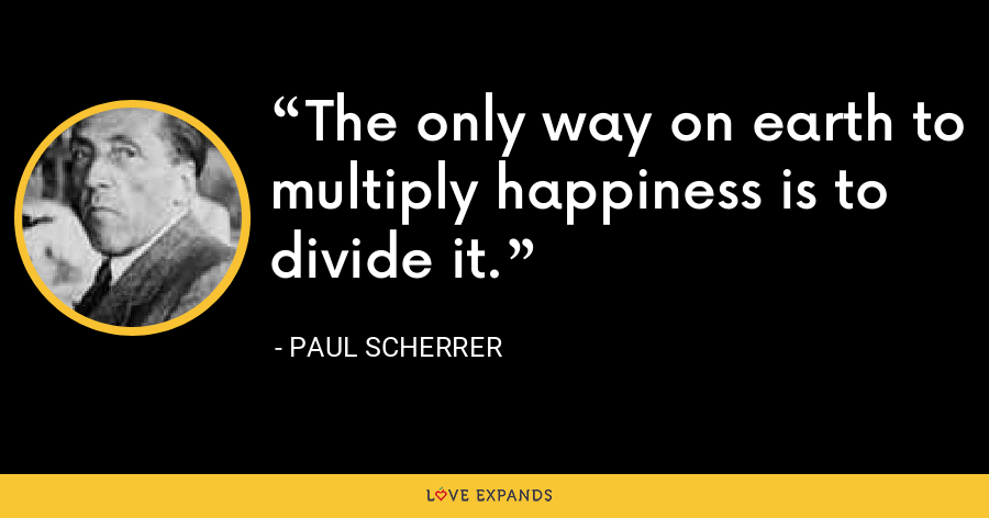 The only way on earth to multiply happiness is to divide it. - Paul Scherrer