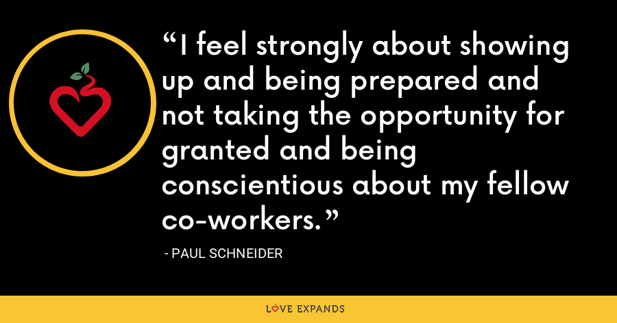 I feel strongly about showing up and being prepared and not taking the opportunity for granted and being conscientious about my fellow co-workers. - Paul Schneider