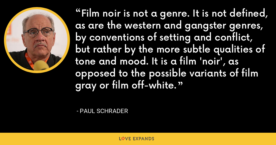 Film noir is not a genre. It is not defined, as are the western and gangster genres, by conventions of setting and conflict, but rather by the more subtle qualities of tone and mood. It is a film 'noir', as opposed to the possible variants of film gray or film off-white. - Paul Schrader