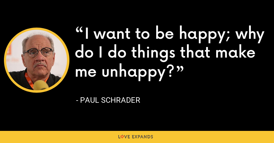 I want to be happy; why do I do things that make me unhappy? - Paul Schrader