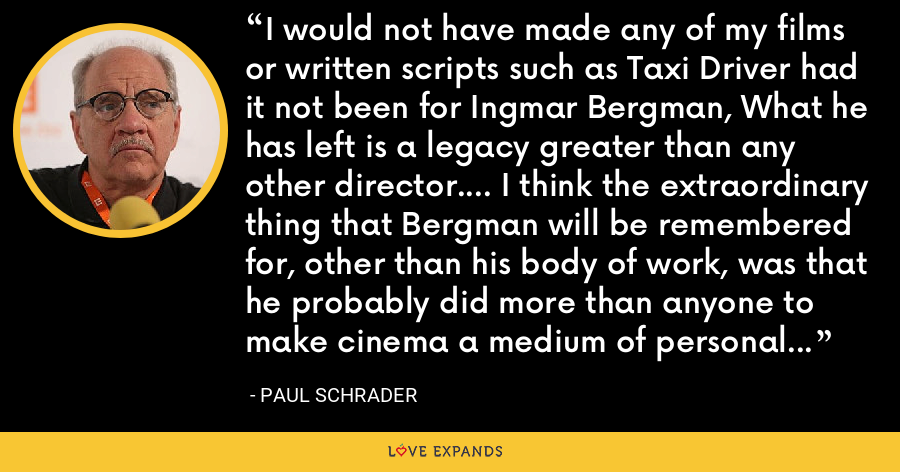 I would not have made any of my films or written scripts such as Taxi Driver had it not been for Ingmar Bergman, What he has left is a legacy greater than any other director.... I think the extraordinary thing that Bergman will be remembered for, other than his body of work, was that he probably did more than anyone to make cinema a medium of personal and introspective value. - Paul Schrader