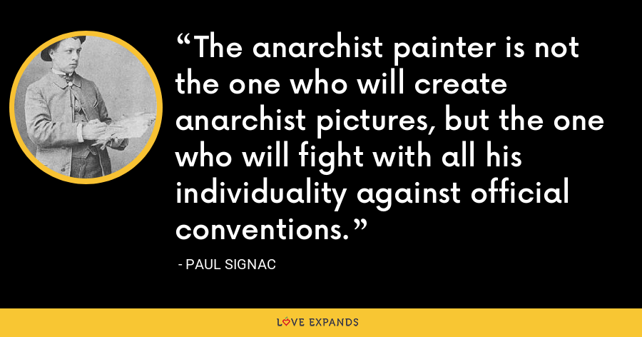 The anarchist painter is not the one who will create anarchist pictures, but the one who will fight with all his individuality against official conventions. - Paul Signac