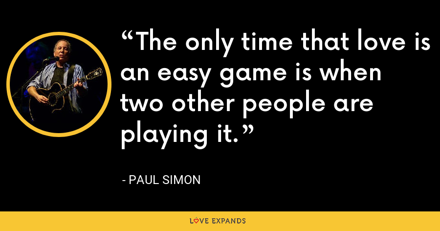 The only time that love is an easy game is when two other people are playing it. - Paul Simon