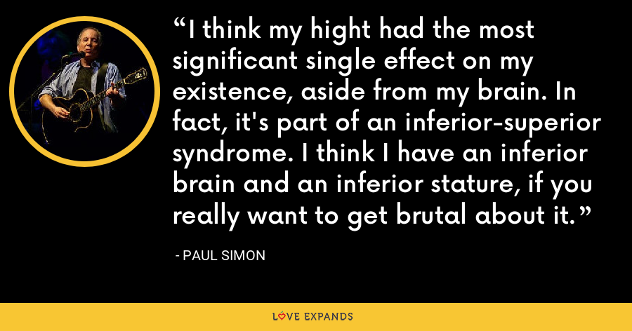 I think my hight had the most significant single effect on my existence, aside from my brain. In fact, it's part of an inferior-superior syndrome. I think I have an inferior brain and an inferior stature, if you really want to get brutal about it. - Paul Simon