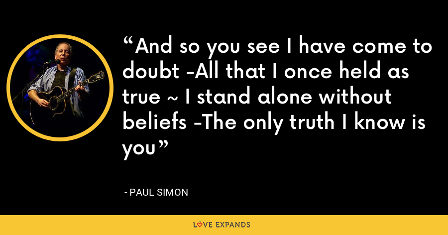 And so you see I have come to doubt -All that I once held as true ~ I stand alone without beliefs -The only truth I know is you - Paul Simon