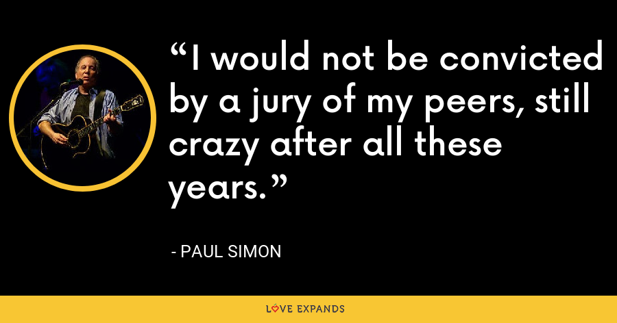 I would not be convicted by a jury of my peers, still crazy after all these years. - Paul Simon
