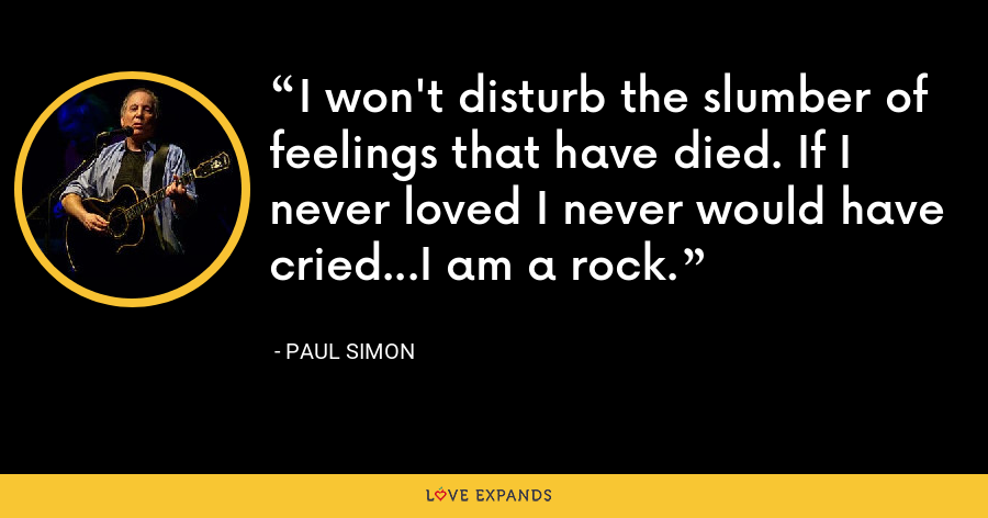 I won't disturb the slumber of feelings that have died. If I never loved I never would have cried...I am a rock. - Paul Simon
