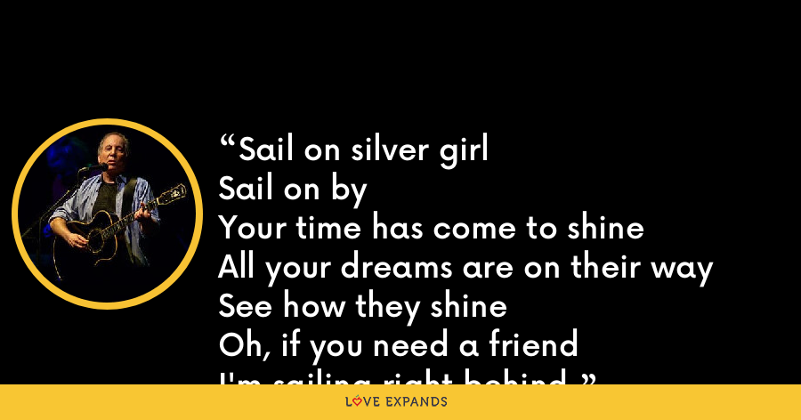 Sail on silver girlSail on byYour time has come to shineAll your dreams are on their waySee how they shineOh, if you need a friendI'm sailing right behind. - Paul Simon